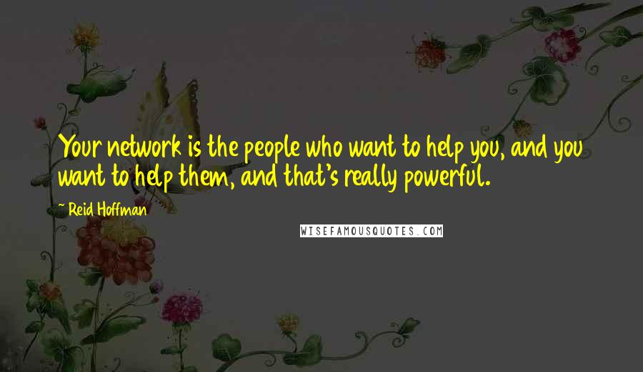 Reid Hoffman quotes: Your network is the people who want to help you, and you want to help them, and that's really powerful.