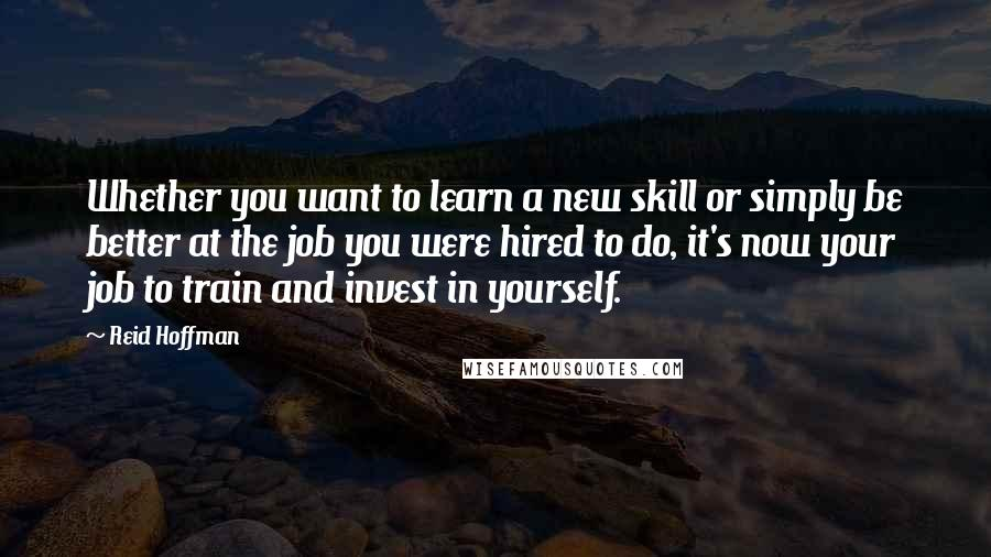 Reid Hoffman quotes: Whether you want to learn a new skill or simply be better at the job you were hired to do, it's now your job to train and invest in yourself.