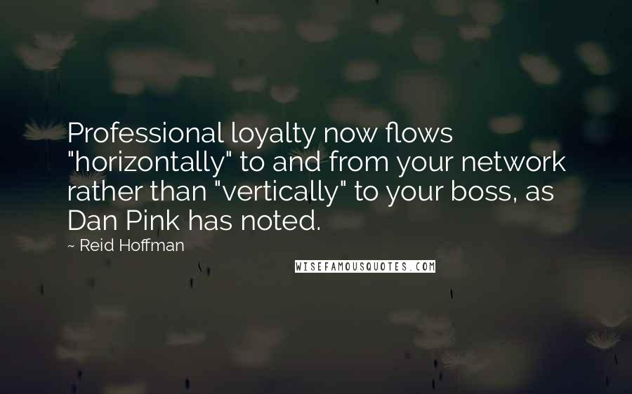 "Reid Hoffman quotes: Professional loyalty now flows ""horizontally"" to and from your network rather than ""vertically"" to your boss, as Dan Pink has noted."