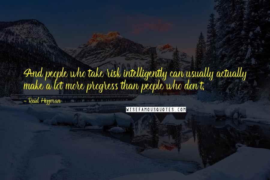 Reid Hoffman quotes: And people who take risk intelligently can usually actually make a lot more progress than people who don't.