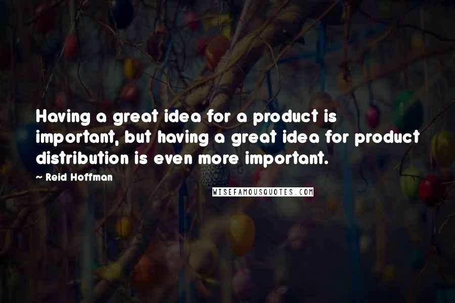 Reid Hoffman quotes: Having a great idea for a product is important, but having a great idea for product distribution is even more important.
