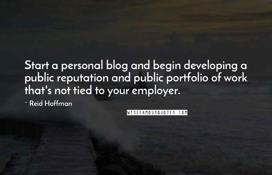 Reid Hoffman quotes: Start a personal blog and begin developing a public reputation and public portfolio of work that's not tied to your employer.