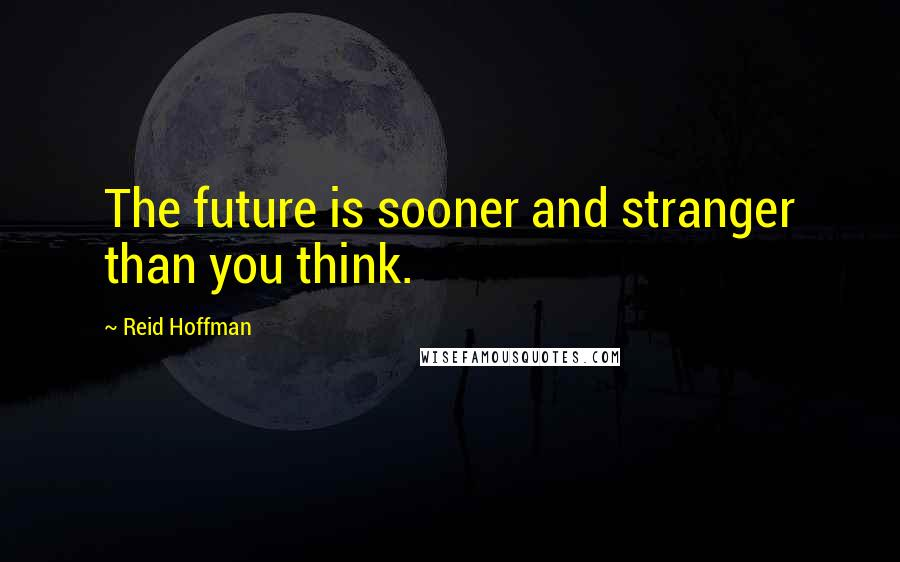Reid Hoffman quotes: The future is sooner and stranger than you think.