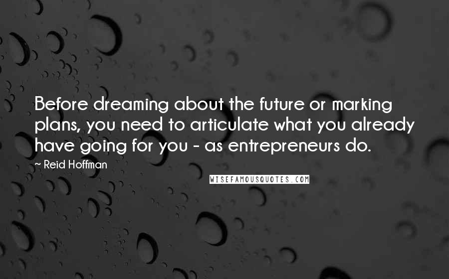 Reid Hoffman quotes: Before dreaming about the future or marking plans, you need to articulate what you already have going for you - as entrepreneurs do.
