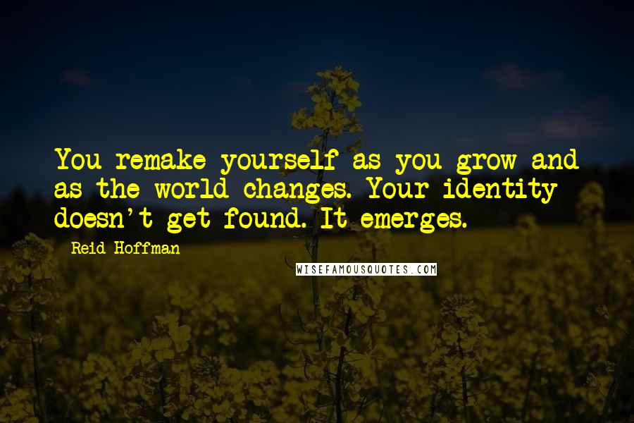 Reid Hoffman quotes: You remake yourself as you grow and as the world changes. Your identity doesn't get found. It emerges.