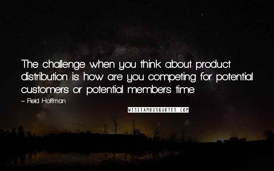 Reid Hoffman quotes: The challenge when you think about product distribution is: how are you competing for potential customers or potential members time.