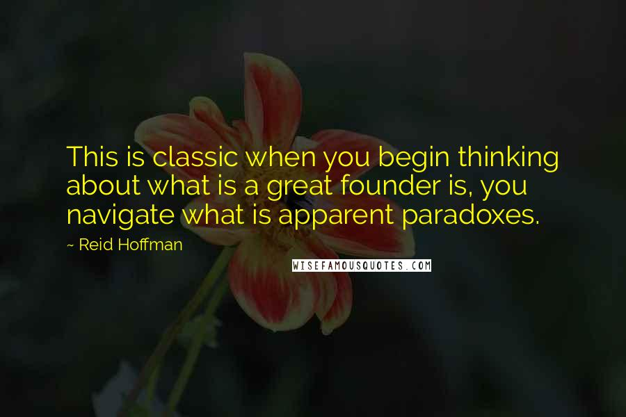 Reid Hoffman quotes: This is classic when you begin thinking about what is a great founder is, you navigate what is apparent paradoxes.