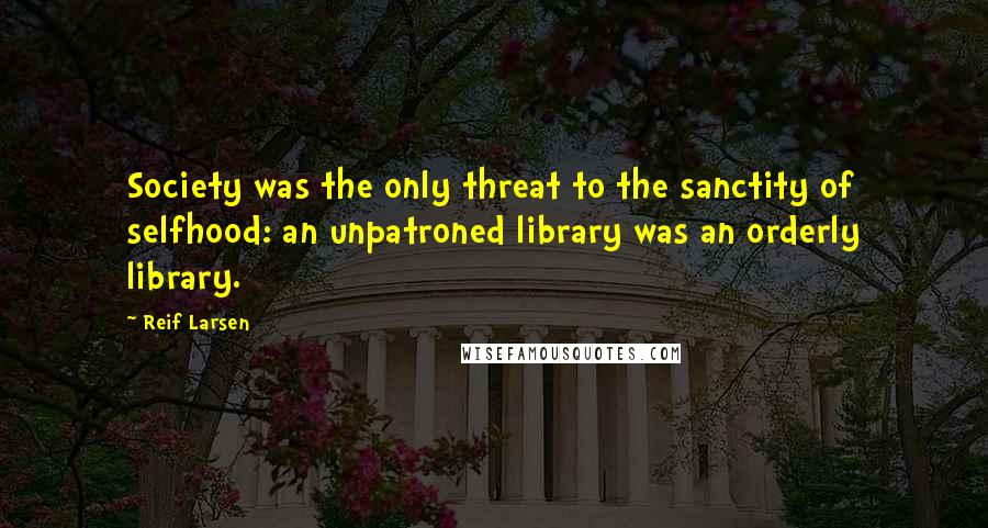 Reif Larsen quotes: Society was the only threat to the sanctity of selfhood: an unpatroned library was an orderly library.
