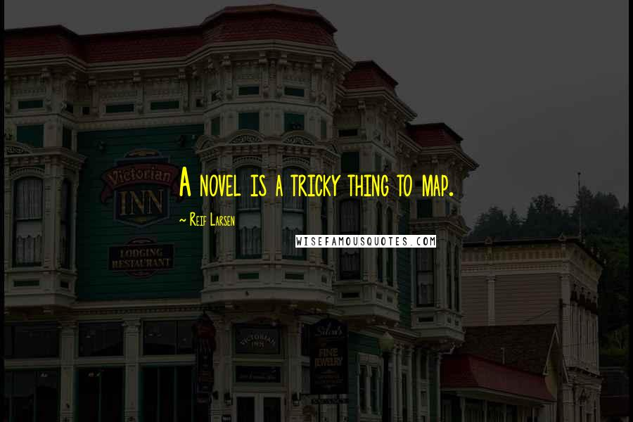 Reif Larsen quotes: A novel is a tricky thing to map.