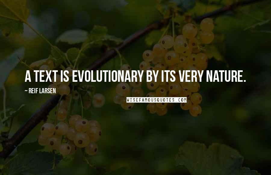 Reif Larsen quotes: A text is evolutionary by its very nature.