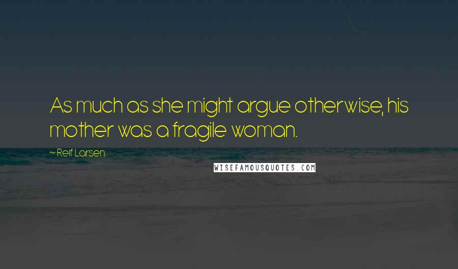 Reif Larsen quotes: As much as she might argue otherwise, his mother was a fragile woman.