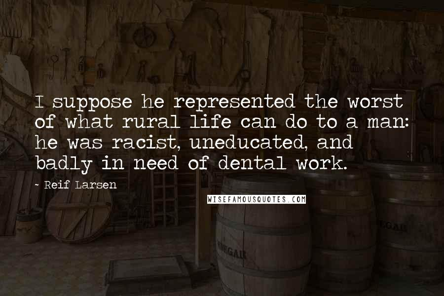 Reif Larsen quotes: I suppose he represented the worst of what rural life can do to a man: he was racist, uneducated, and badly in need of dental work.