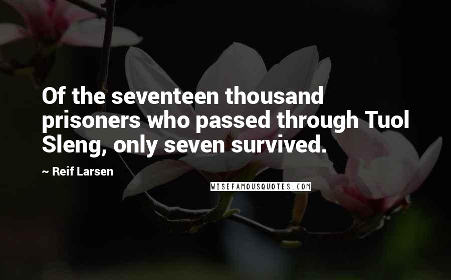 Reif Larsen quotes: Of the seventeen thousand prisoners who passed through Tuol Sleng, only seven survived.