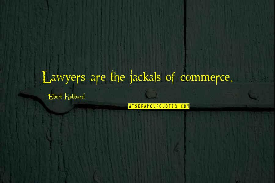 Reify Quotes By Elbert Hubbard: Lawyers are the jackals of commerce.