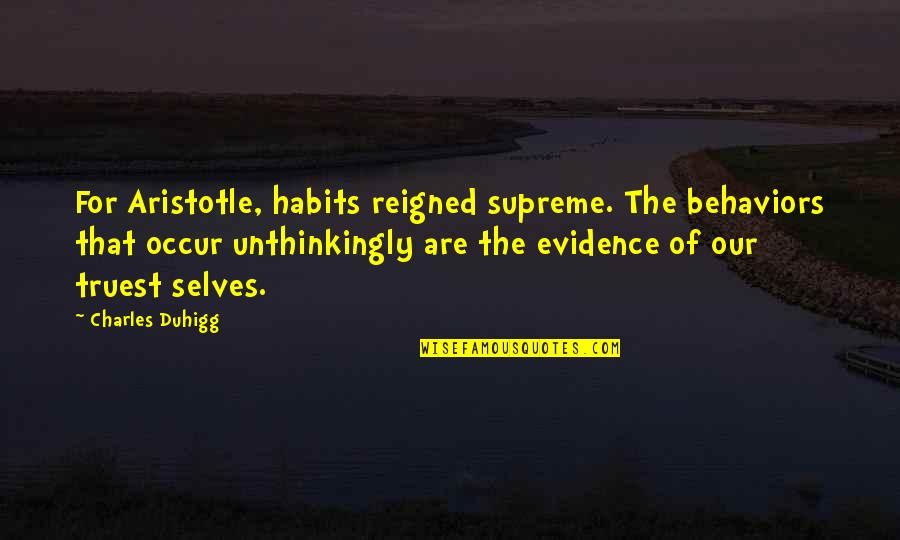 Reigned Quotes By Charles Duhigg: For Aristotle, habits reigned supreme. The behaviors that