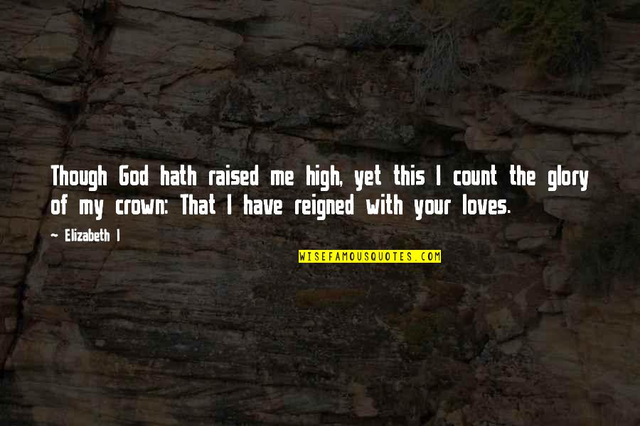 Reigned Quotes By Elizabeth I: Though God hath raised me high, yet this