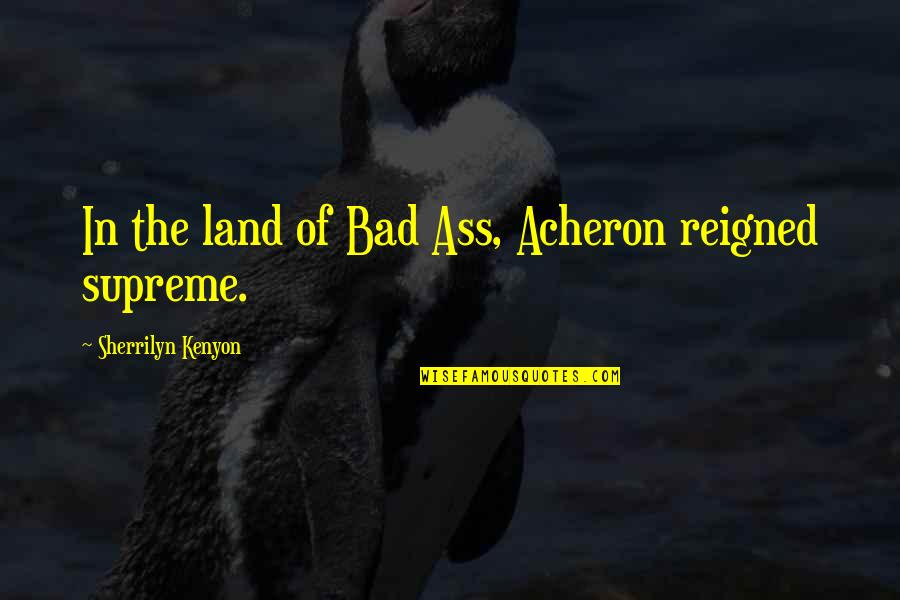 Reigned Quotes By Sherrilyn Kenyon: In the land of Bad Ass, Acheron reigned