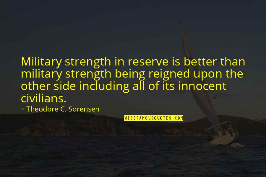 Reigned Quotes By Theodore C. Sorensen: Military strength in reserve is better than military