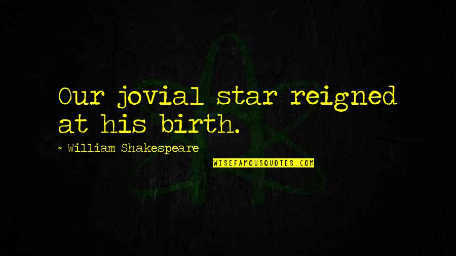 Reigned Quotes By William Shakespeare: Our jovial star reigned at his birth.