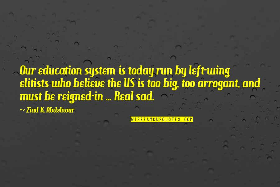 Reigned Quotes By Ziad K. Abdelnour: Our education system is today run by left-wing