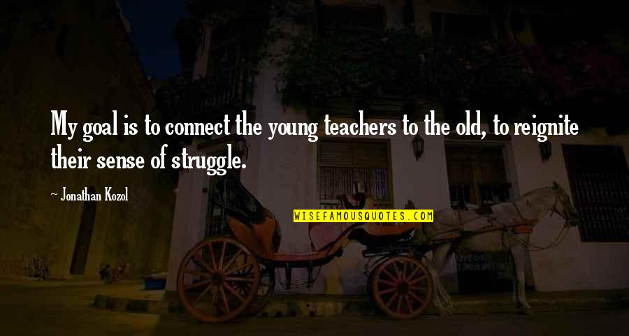 Reignite Quotes By Jonathan Kozol: My goal is to connect the young teachers