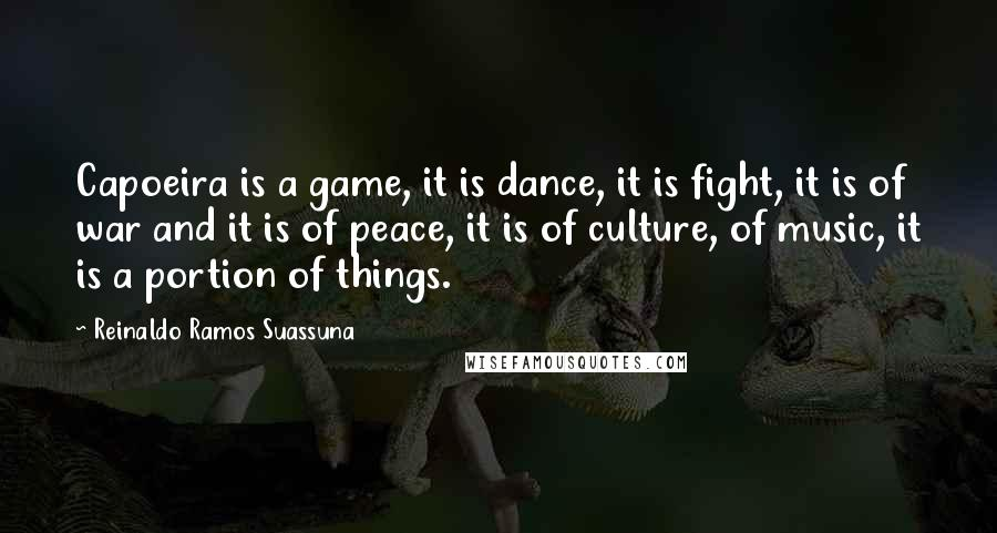Reinaldo Ramos Suassuna quotes: Capoeira is a game, it is dance, it is fight, it is of war and it is of peace, it is of culture, of music, it is a portion of