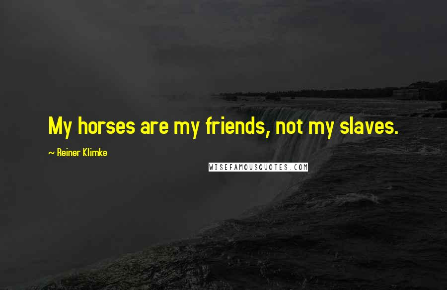 Reiner Klimke quotes: My horses are my friends, not my slaves.