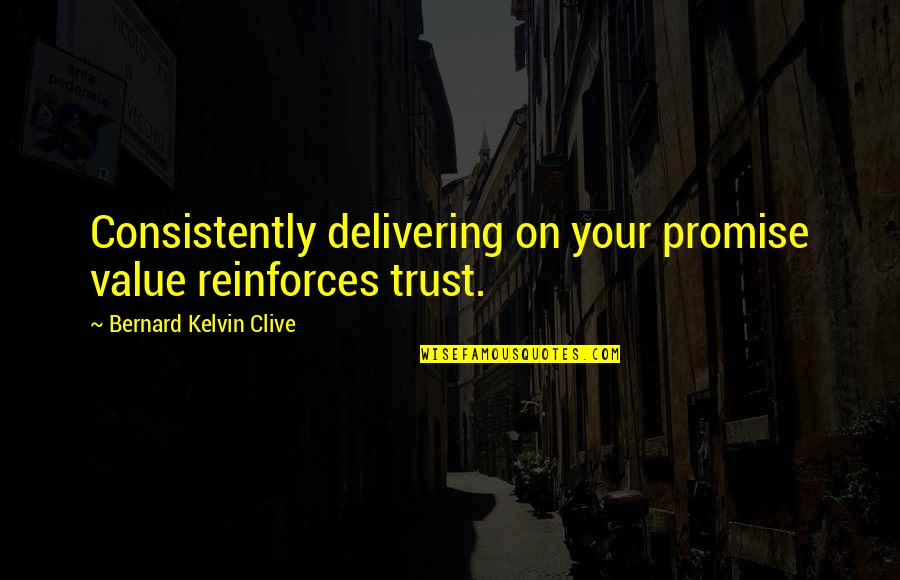 Reinforces Quotes By Bernard Kelvin Clive: Consistently delivering on your promise value reinforces trust.