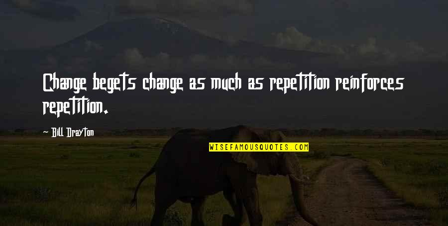 Reinforces Quotes By Bill Drayton: Change begets change as much as repetition reinforces
