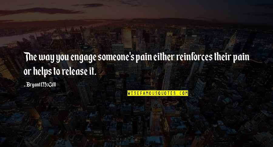 Reinforces Quotes By Bryant McGill: The way you engage someone's pain either reinforces