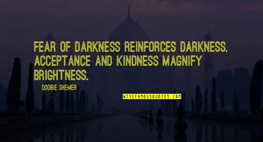 Reinforces Quotes By Doobie Shemer: Fear of darkness reinforces darkness. Acceptance and kindness