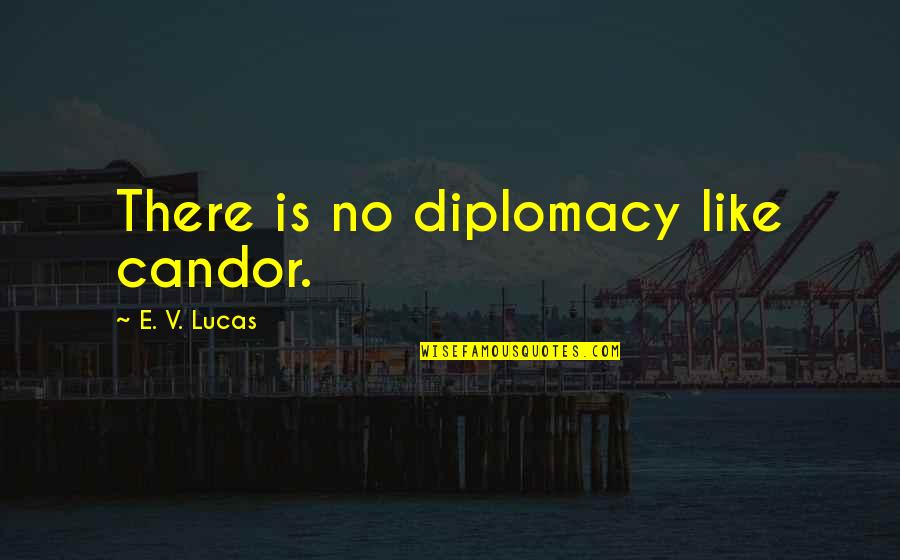 Reinforces Quotes By E. V. Lucas: There is no diplomacy like candor.