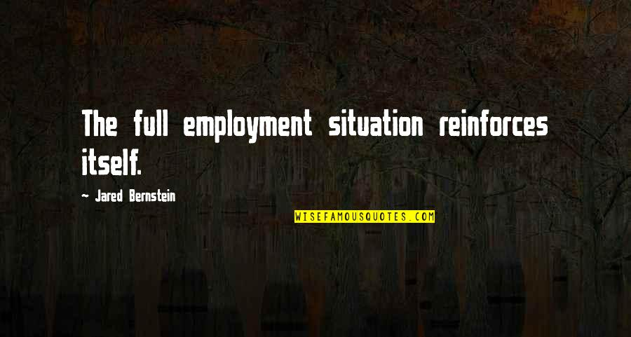 Reinforces Quotes By Jared Bernstein: The full employment situation reinforces itself.
