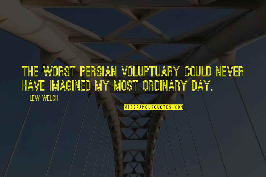 Reinforces Quotes By Lew Welch: The worst Persian voluptuary could never have imagined
