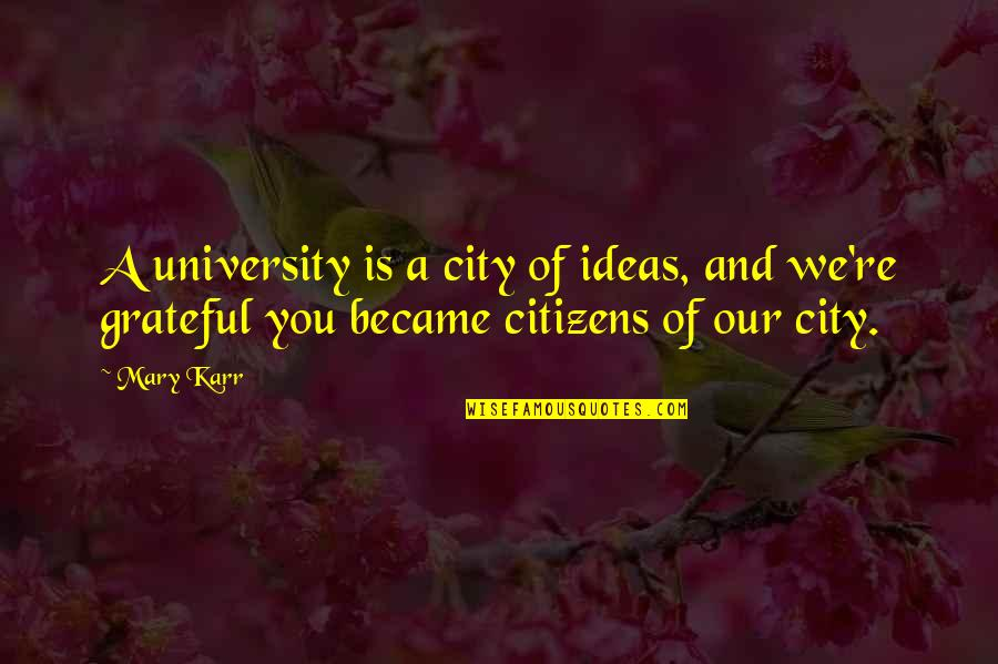 Reinforces Quotes By Mary Karr: A university is a city of ideas, and