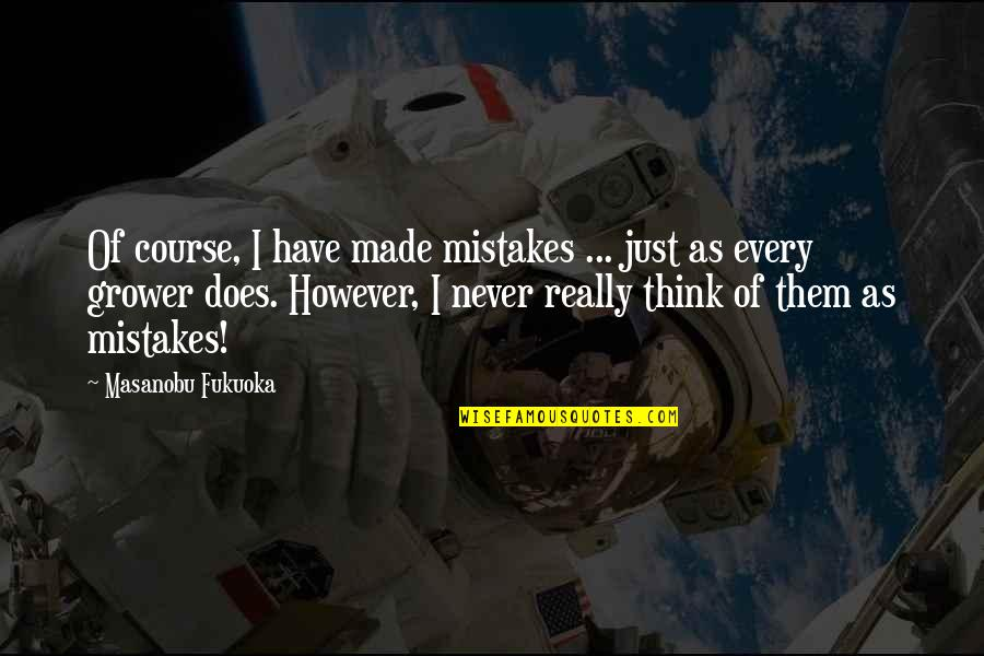 Reinforces Quotes By Masanobu Fukuoka: Of course, I have made mistakes ... just