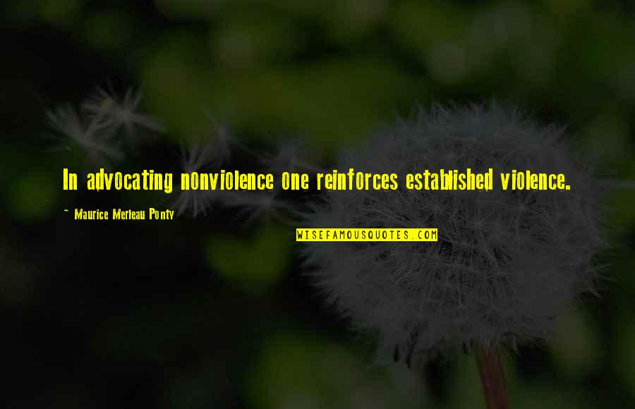 Reinforces Quotes By Maurice Merleau Ponty: In advocating nonviolence one reinforces established violence.