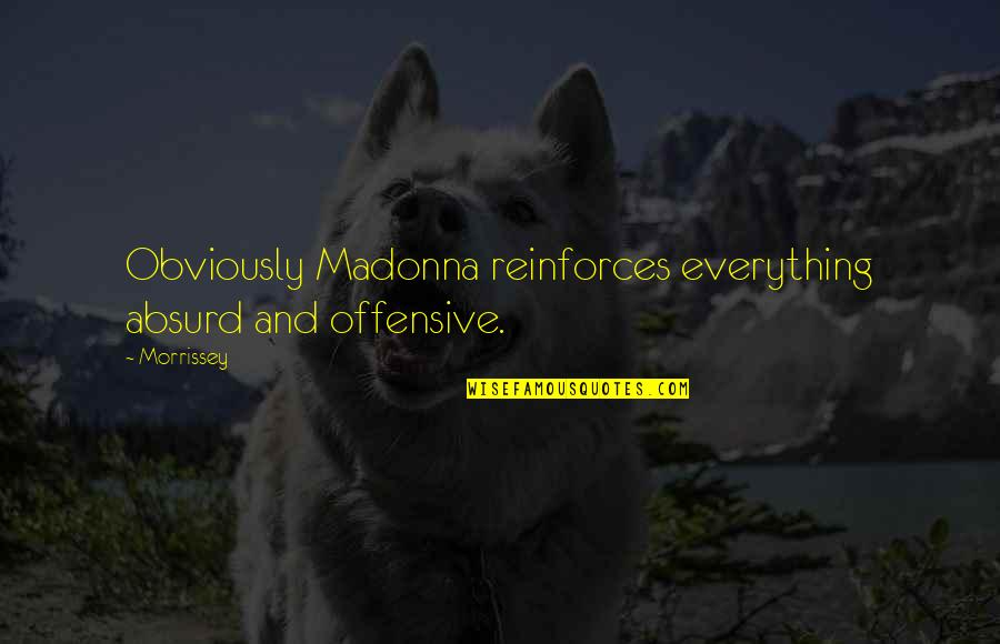 Reinforces Quotes By Morrissey: Obviously Madonna reinforces everything absurd and offensive.