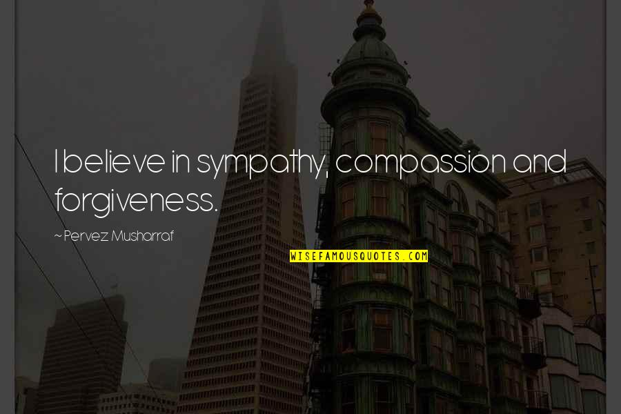 Reinforces Quotes By Pervez Musharraf: I believe in sympathy, compassion and forgiveness.