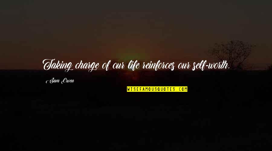 Reinforces Quotes By Sam Owen: Taking charge of our life reinforces our self-worth.