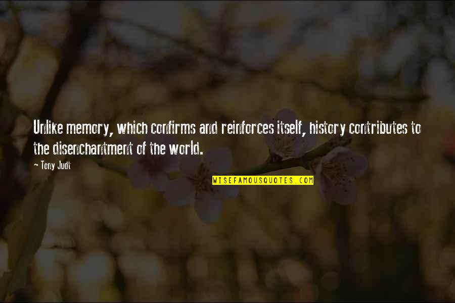Reinforces Quotes By Tony Judt: Unlike memory, which confirms and reinforces itself, history