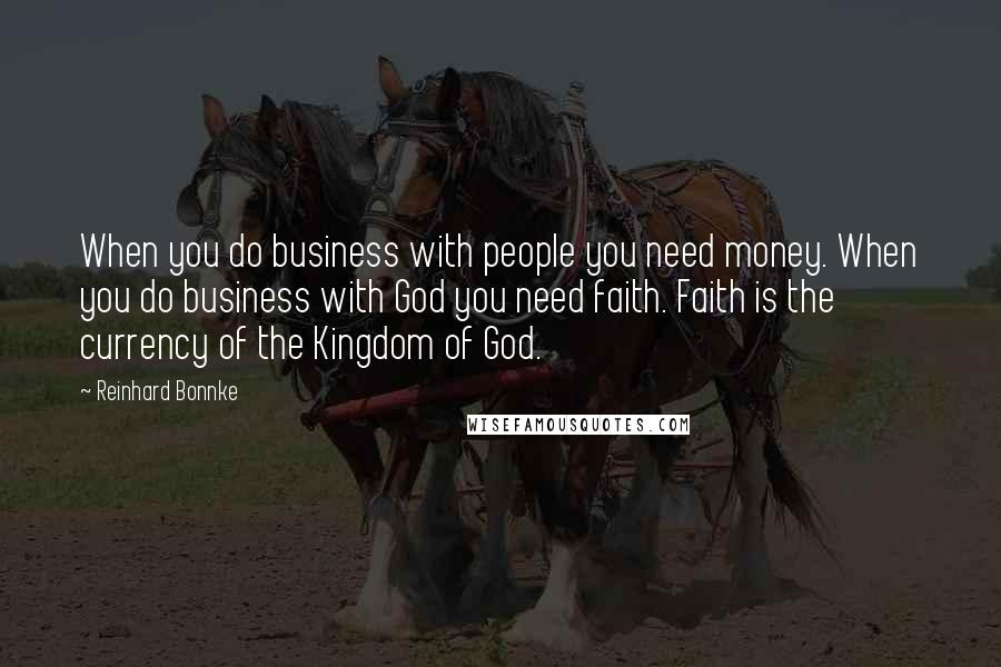Reinhard Bonnke quotes: When you do business with people you need money. When you do business with God you need faith. Faith is the currency of the Kingdom of God.