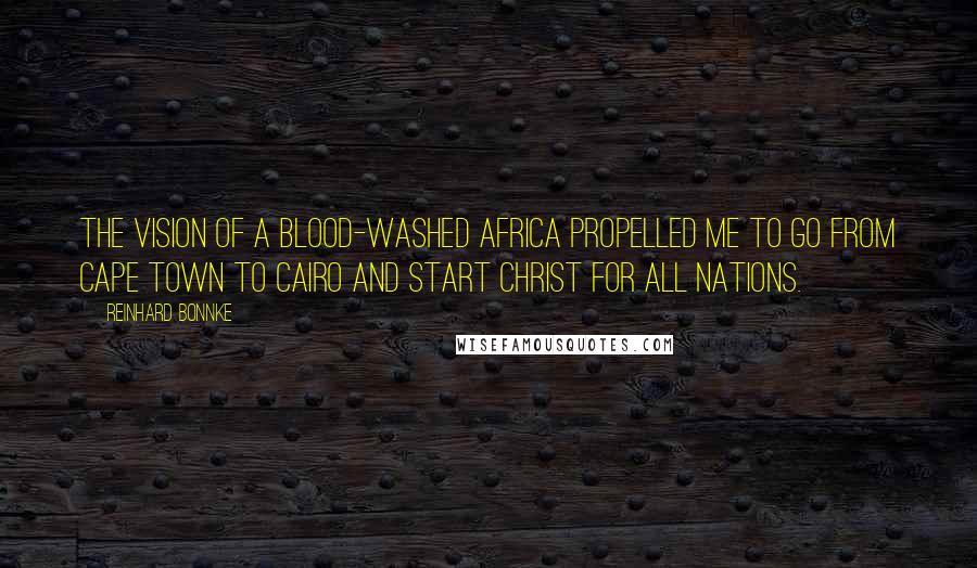 Reinhard Bonnke quotes: The vision of a blood-washed Africa propelled me to go from Cape Town to Cairo and start Christ for all Nations.