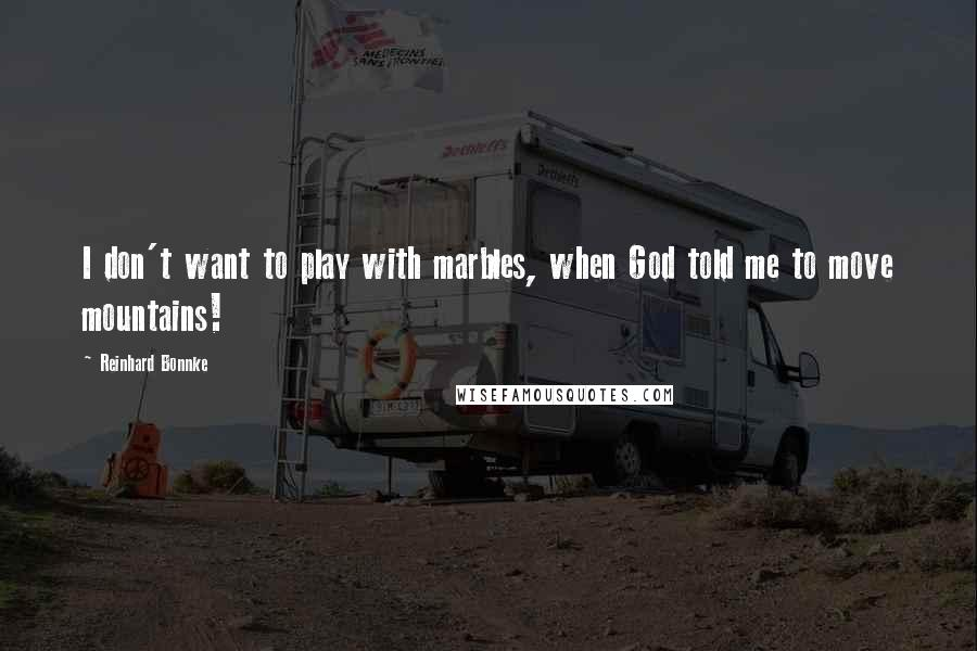 Reinhard Bonnke quotes: I don't want to play with marbles, when God told me to move mountains!