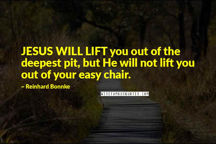 Reinhard Bonnke quotes: JESUS WILL LIFT you out of the deepest pit, but He will not lift you out of your easy chair.