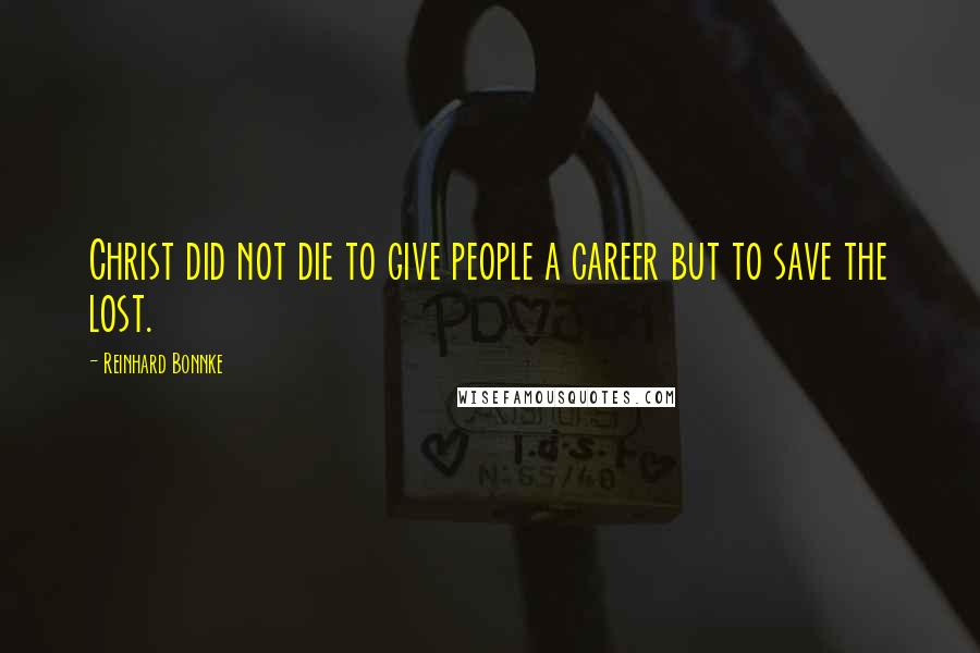 Reinhard Bonnke quotes: Christ did not die to give people a career but to save the lost.
