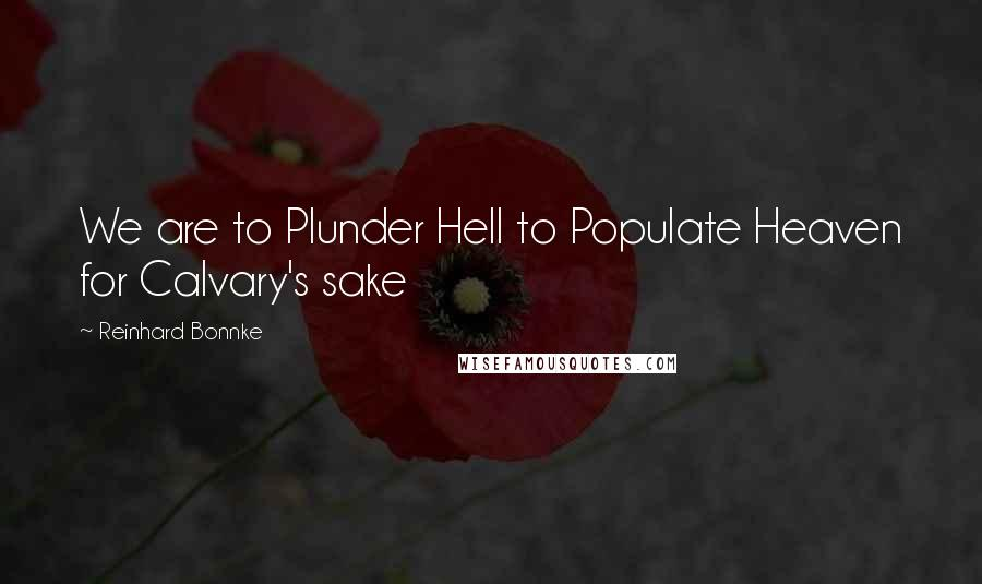 Reinhard Bonnke quotes: We are to Plunder Hell to Populate Heaven for Calvary's sake