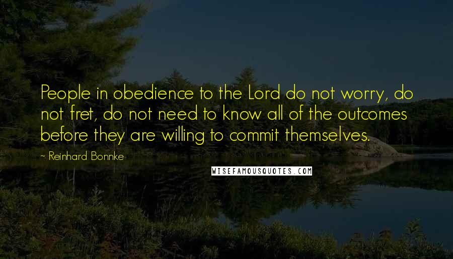 Reinhard Bonnke quotes: People in obedience to the Lord do not worry, do not fret, do not need to know all of the outcomes before they are willing to commit themselves.