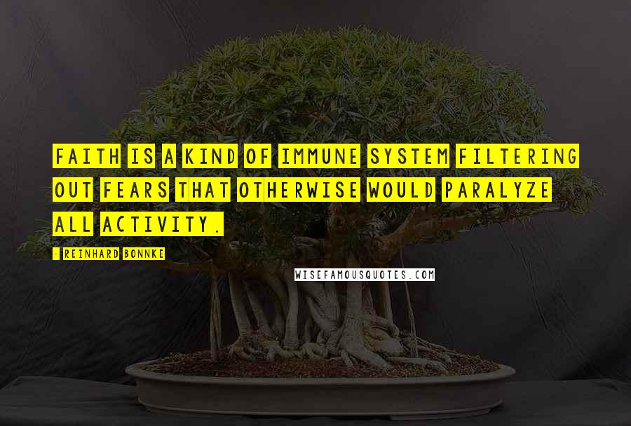 Reinhard Bonnke quotes: Faith is a kind of immune system filtering out fears that otherwise would paralyze all activity.