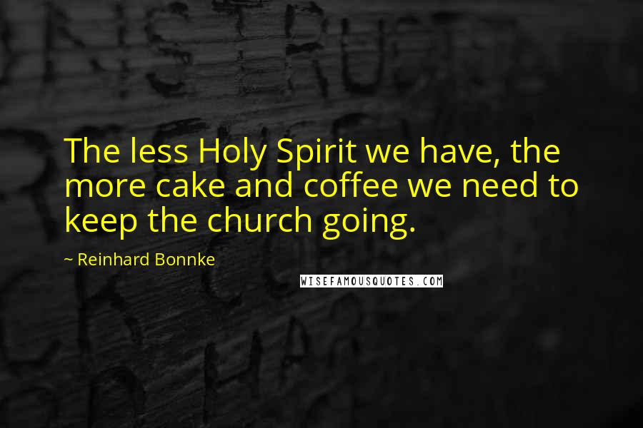 Reinhard Bonnke quotes: The less Holy Spirit we have, the more cake and coffee we need to keep the church going.